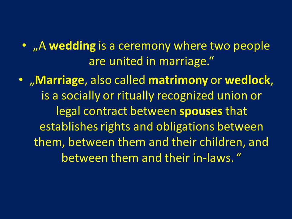 """A wedding is a ceremony where two people are united in marriage. ""Marriage, also called matrimony or wedlock, is a socially or ritually recognized union or legal contract between spouses that establishes rights and obligations between them, between them and their children, and between them and their in-laws."