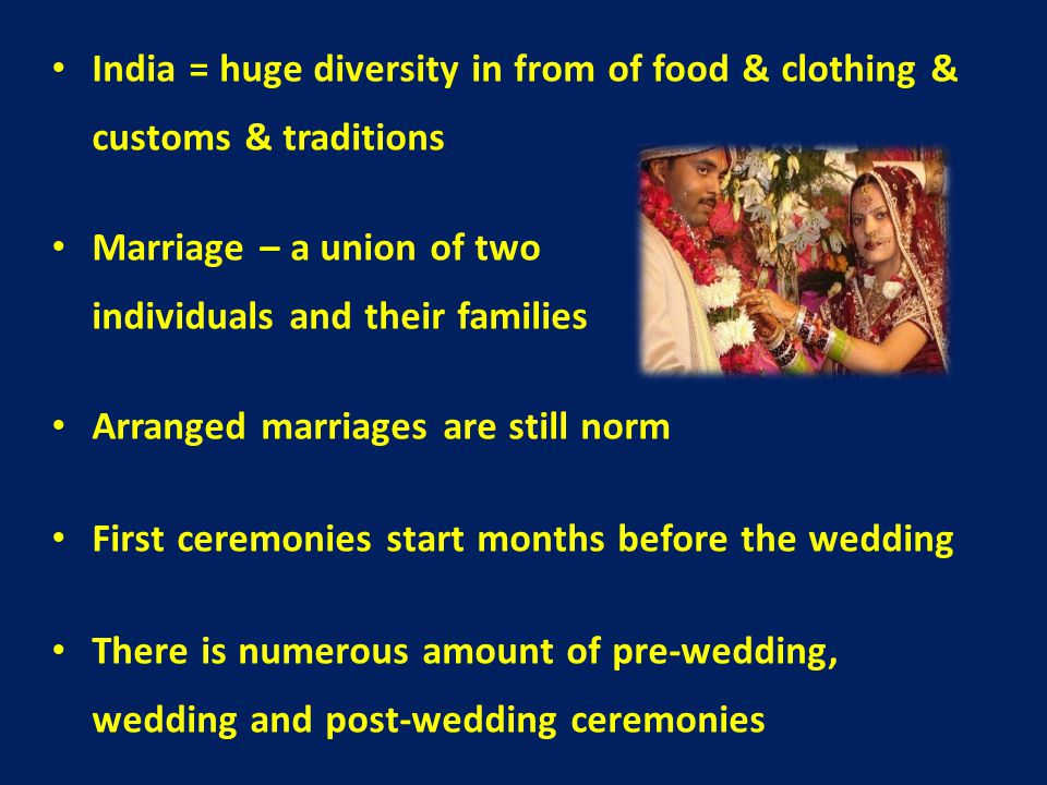 India = huge diversity in from of food & clothing & customs & traditions Marriage – a union of two individuals and their families Arranged marriages are still norm First ceremonies start months before the wedding There is numerous amount of pre-wedding, wedding and post-wedding ceremonies