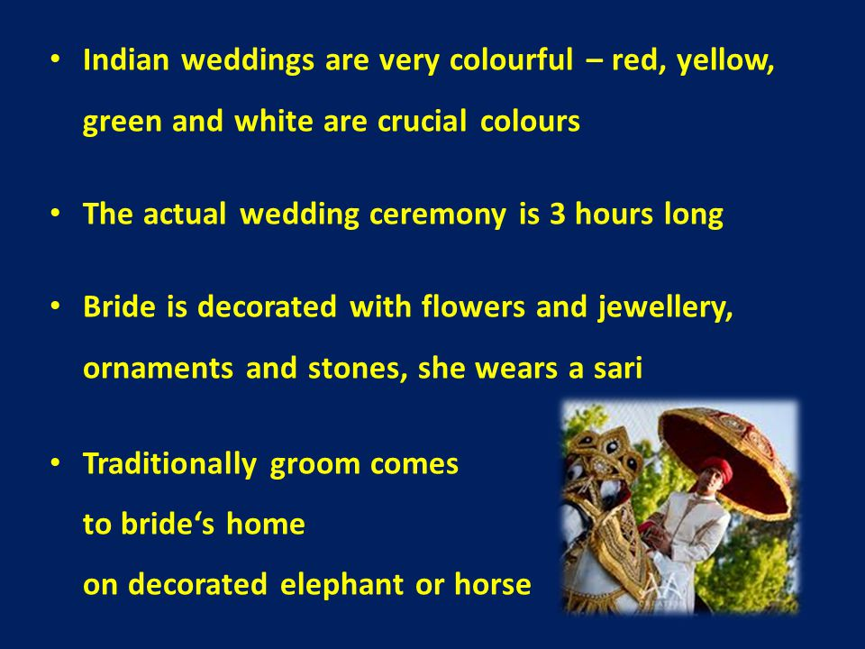 Indian weddings are very colourful – red, yellow, green and white are crucial colours The actual wedding ceremony is 3 hours long Bride is decorated with flowers and jewellery, ornaments and stones, she wears a sari Traditionally groom comes to bride's home on decorated elephant or horse