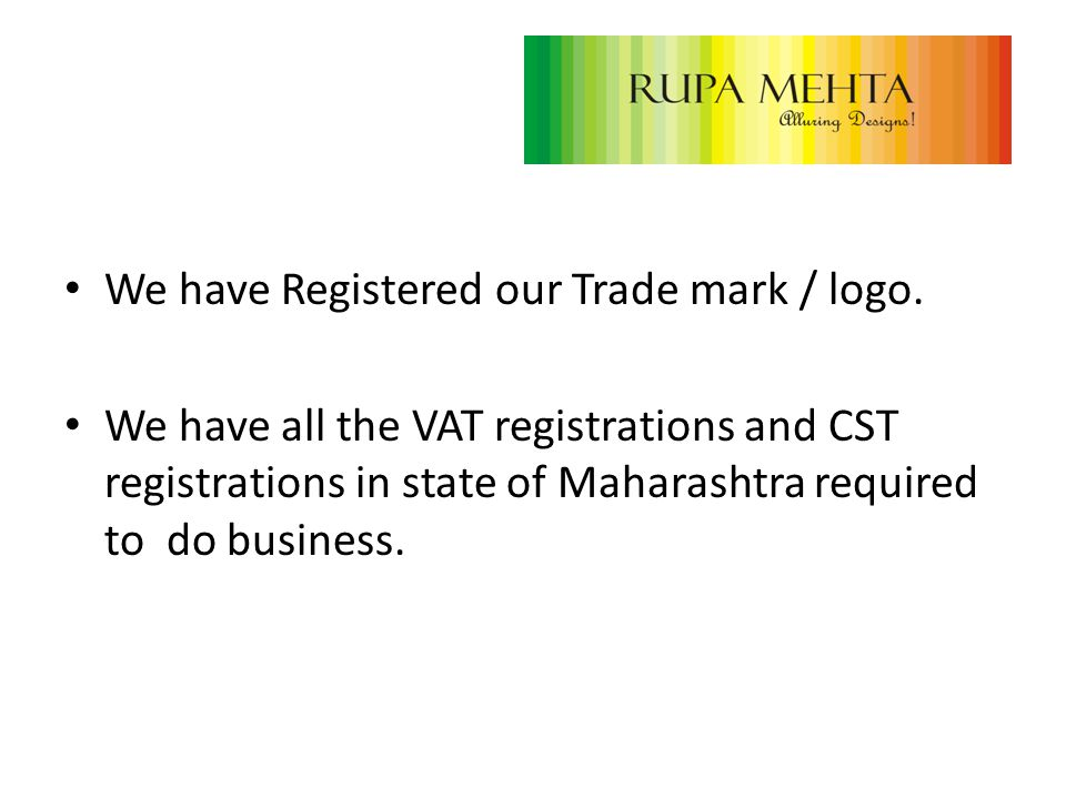 We have Registered our Trade mark / logo. We have all the VAT registrations and CST registrations in state of Maharashtra required to do business.