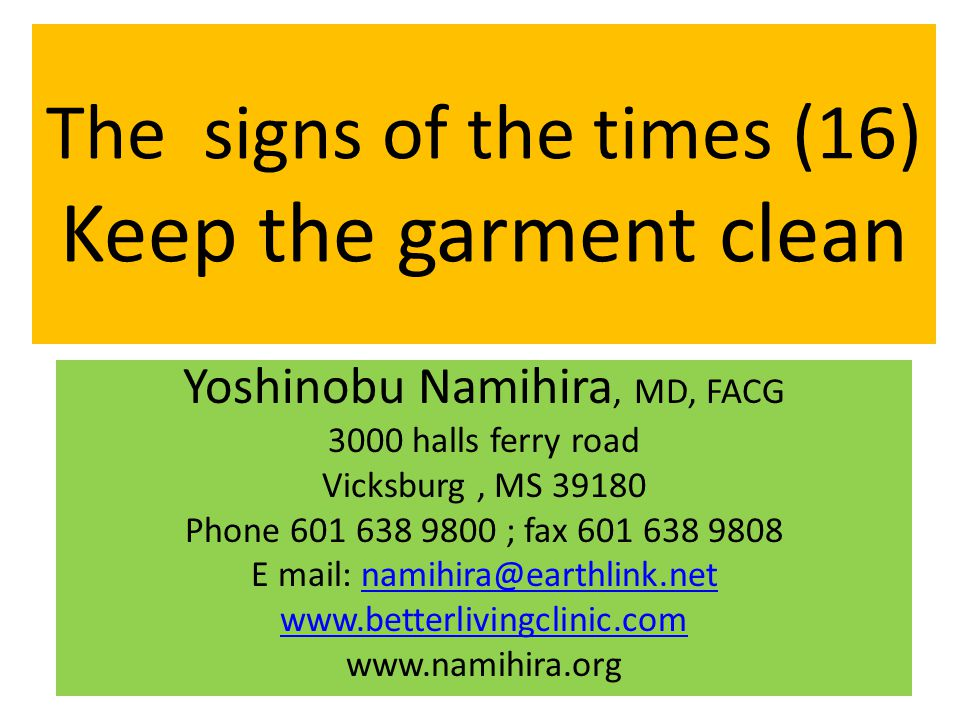 The signs of the times (16) Keep the garment clean Yoshinobu Namihira, MD, FACG 3000 halls ferry road Vicksburg, MS 39180 Phone 601 638 9800 ; fax 601 638 9808 E mail: namihira@earthlink.netnamihira@earthlink.net www.betterlivingclinic.com www.namihira.org