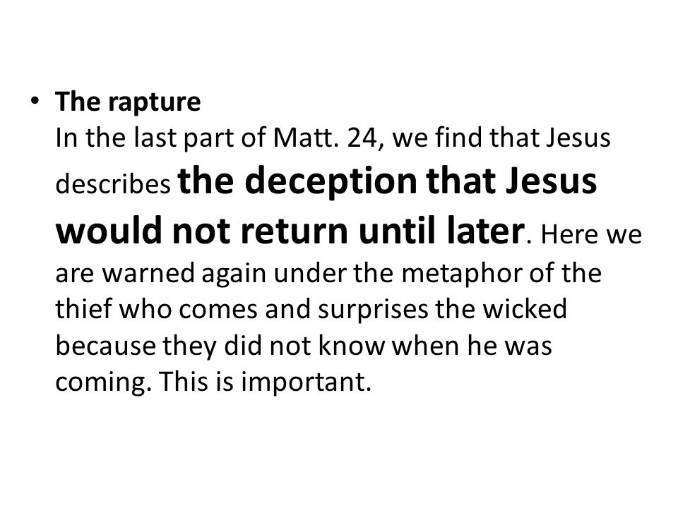 The rapture In the last part of Matt. 24, we find that Jesus describes the deception that Jesus would not return until later. Here we are warned again