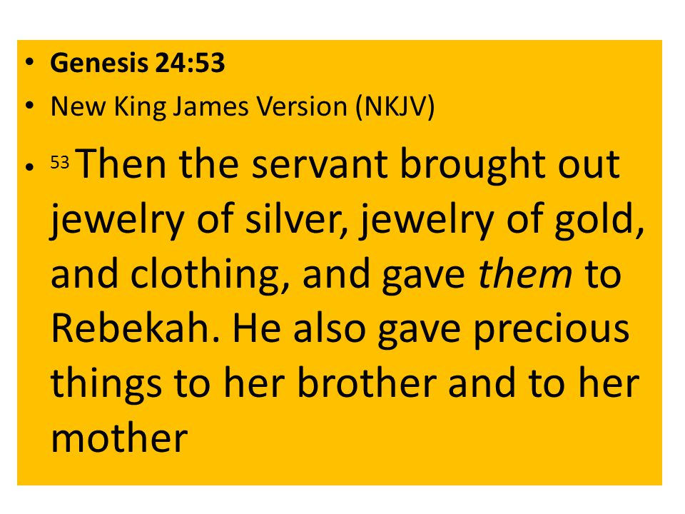 Genesis 24:53 New King James Version (NKJV) 53 Then the servant brought out jewelry of silver, jewelry of gold, and clothing, and gave them to Rebekah.