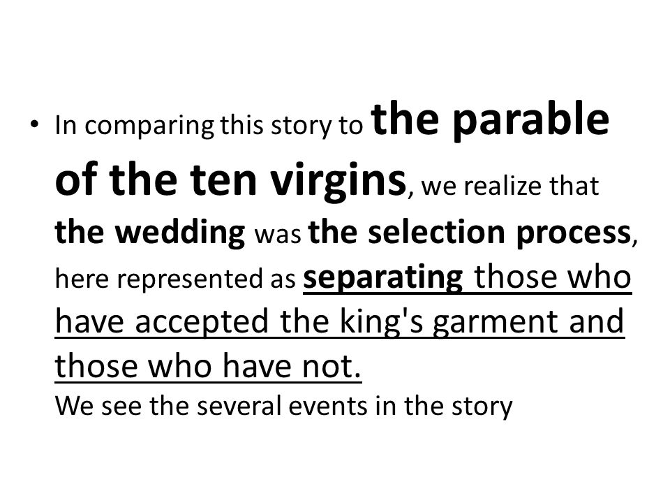 In comparing this story to the parable of the ten virgins, we realize that the wedding was the selection process, here represented as separating those who have accepted the king s garment and those who have not.