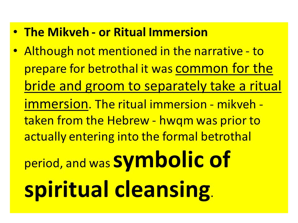 The Mikveh - or Ritual Immersion Although not mentioned in the narrative - to prepare for betrothal it was common for the bride and groom to separately take a ritual immersion.