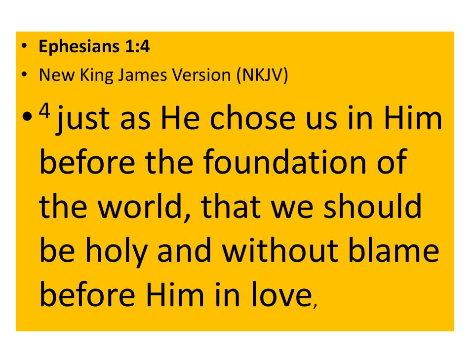 Ephesians 1:4 New King James Version (NKJV) 4 just as He chose us in Him before the foundation of the world, that we should be holy and without blame before Him in love,