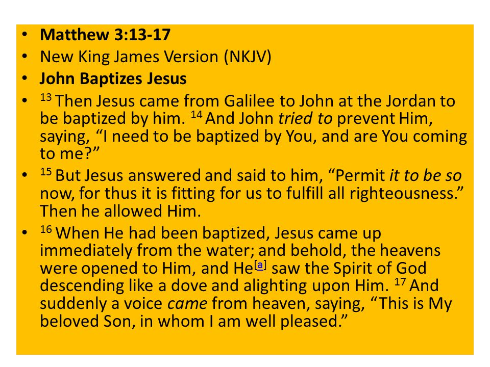 Matthew 3:13-17 New King James Version (NKJV) John Baptizes Jesus 13 Then Jesus came from Galilee to John at the Jordan to be baptized by him.