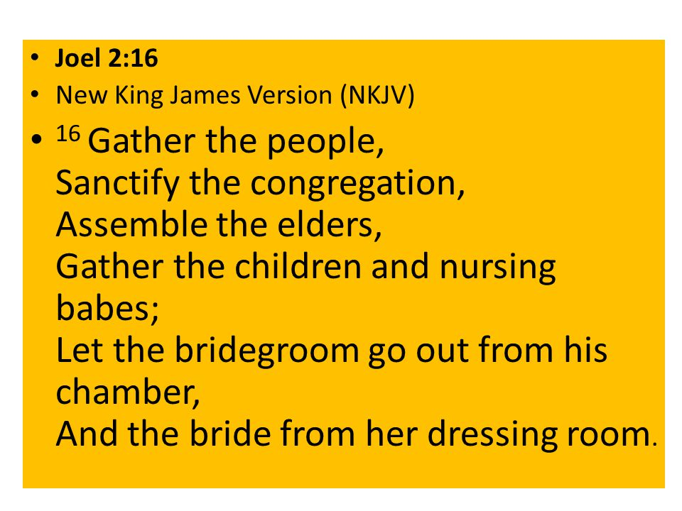 Joel 2:16 New King James Version (NKJV) 16 Gather the people, Sanctify the congregation, Assemble the elders, Gather the children and nursing babes; Let the bridegroom go out from his chamber, And the bride from her dressing room.