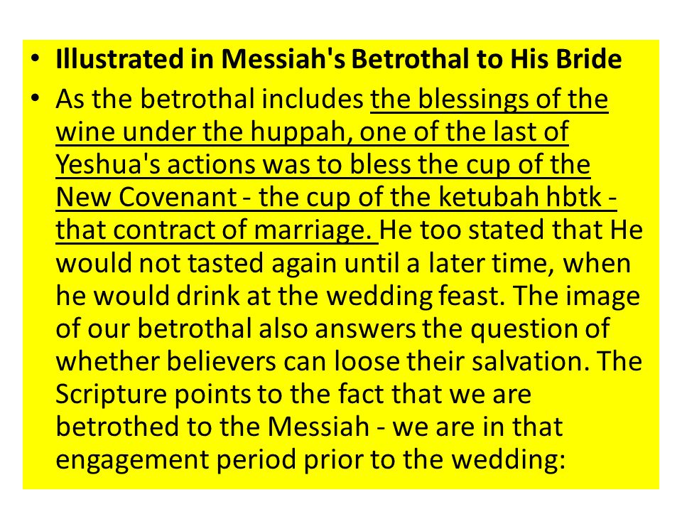 Illustrated in Messiah s Betrothal to His Bride As the betrothal includes the blessings of the wine under the huppah, one of the last of Yeshua s actions was to bless the cup of the New Covenant - the cup of the ketubah hbtk - that contract of marriage.