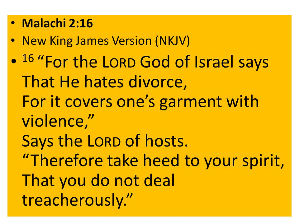 Malachi 2:16 New King James Version (NKJV) 16 For the L ORD God of Israel says That He hates divorce, For it covers one's garment with violence, Says the L ORD of hosts.