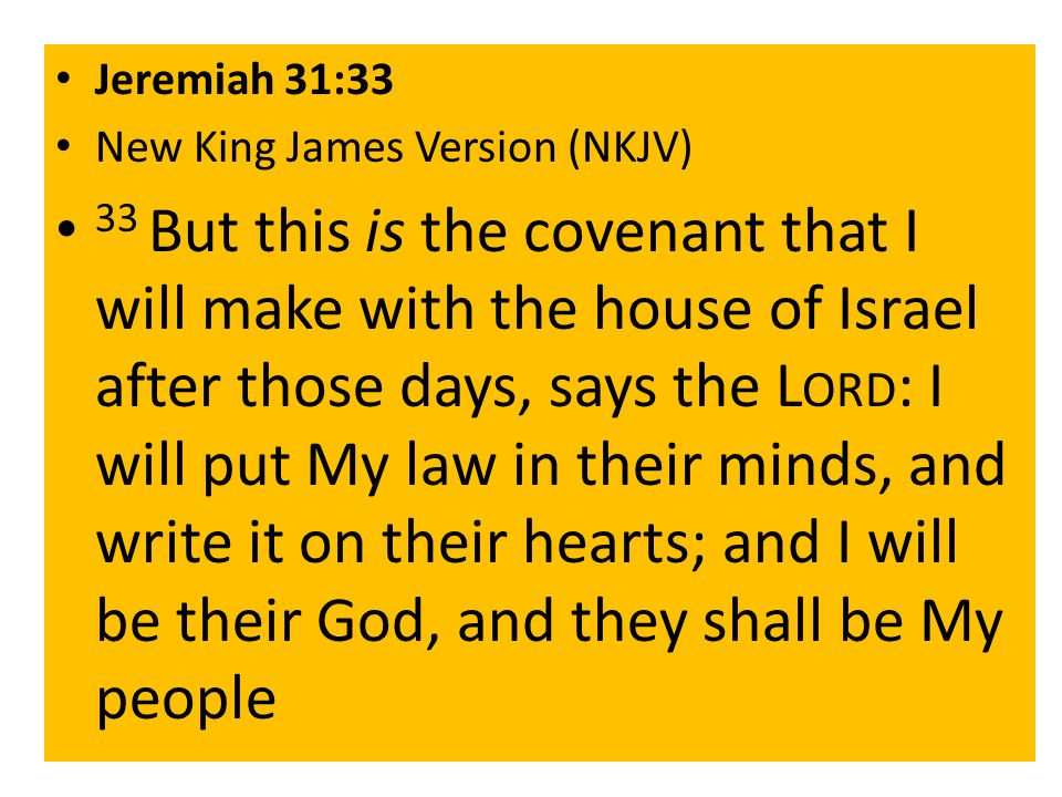 Jeremiah 31:33 New King James Version (NKJV) 33 But this is the covenant that I will make with the house of Israel after those days, says the L ORD : I will put My law in their minds, and write it on their hearts; and I will be their God, and they shall be My people