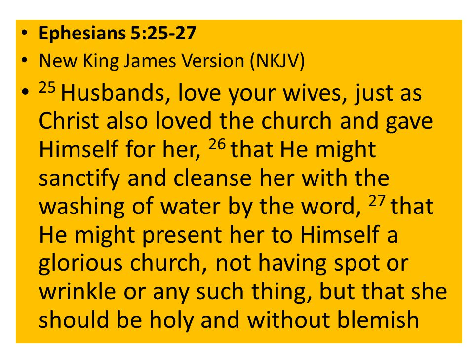 Ephesians 5:25-27 New King James Version (NKJV) 25 Husbands, love your wives, just as Christ also loved the church and gave Himself for her, 26 that He might sanctify and cleanse her with the washing of water by the word, 27 that He might present her to Himself a glorious church, not having spot or wrinkle or any such thing, but that she should be holy and without blemish