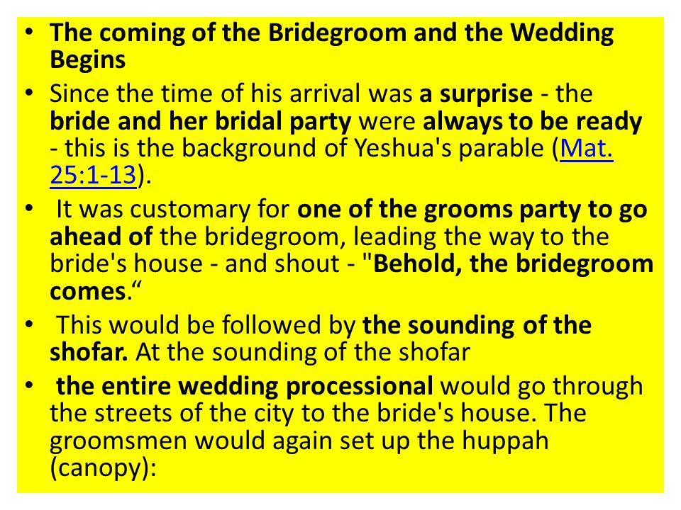 The coming of the Bridegroom and the Wedding Begins Since the time of his arrival was a surprise - the bride and her bridal party were always to be ready - this is the background of Yeshua s parable (Mat.
