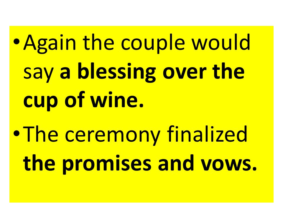 Again the couple would say a blessing over the cup of wine. The ceremony finalized the promises and vows.