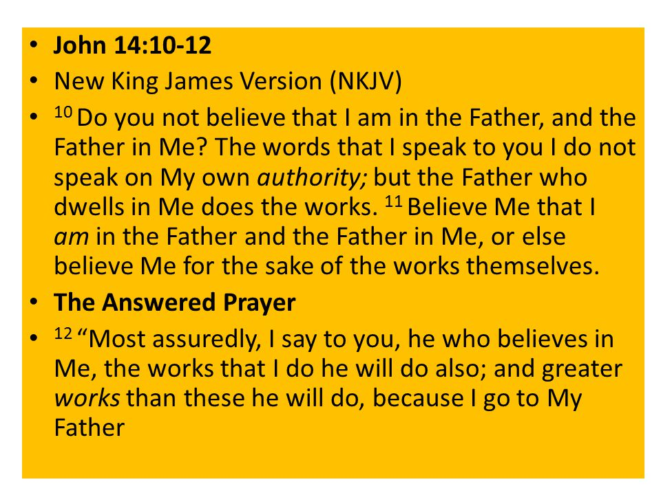 John 14:10-12 New King James Version (NKJV) 10 Do you not believe that I am in the Father, and the Father in Me.