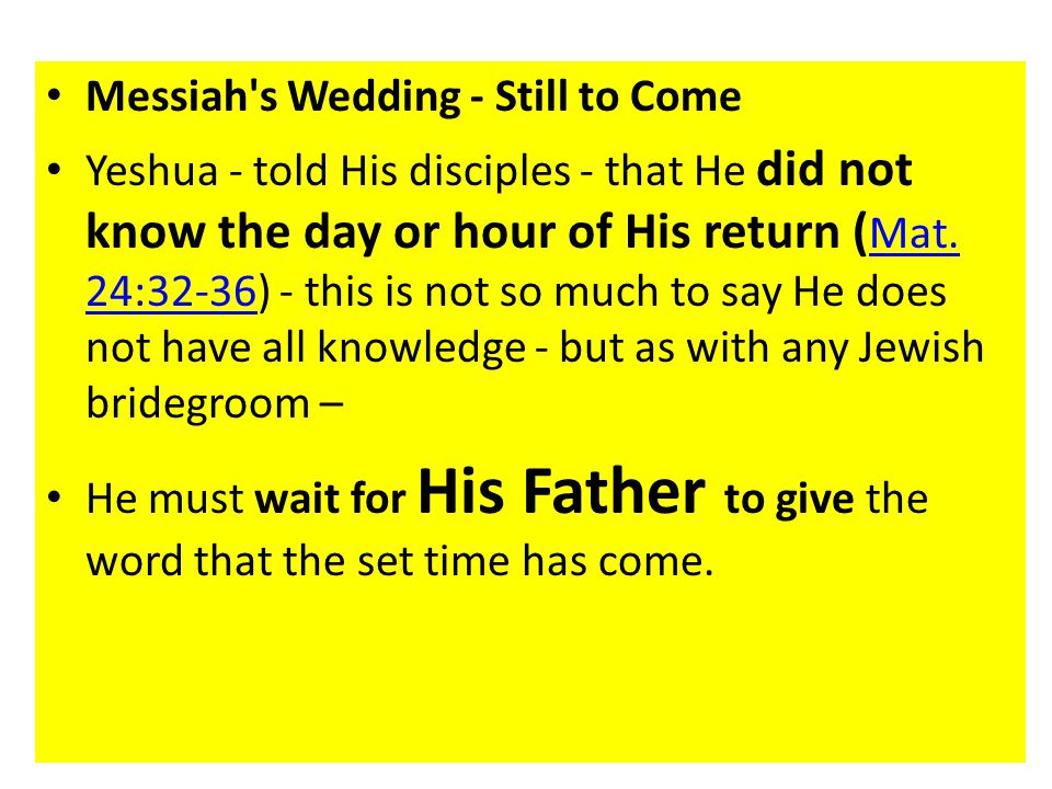 Messiah s Wedding - Still to Come Yeshua - told His disciples - that He did not know the day or hour of His return ( Mat.