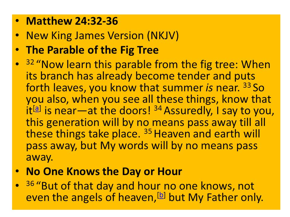 Matthew 24:32-36 New King James Version (NKJV) The Parable of the Fig Tree 32 Now learn this parable from the fig tree: When its branch has already become tender and puts forth leaves, you know that summer is near.
