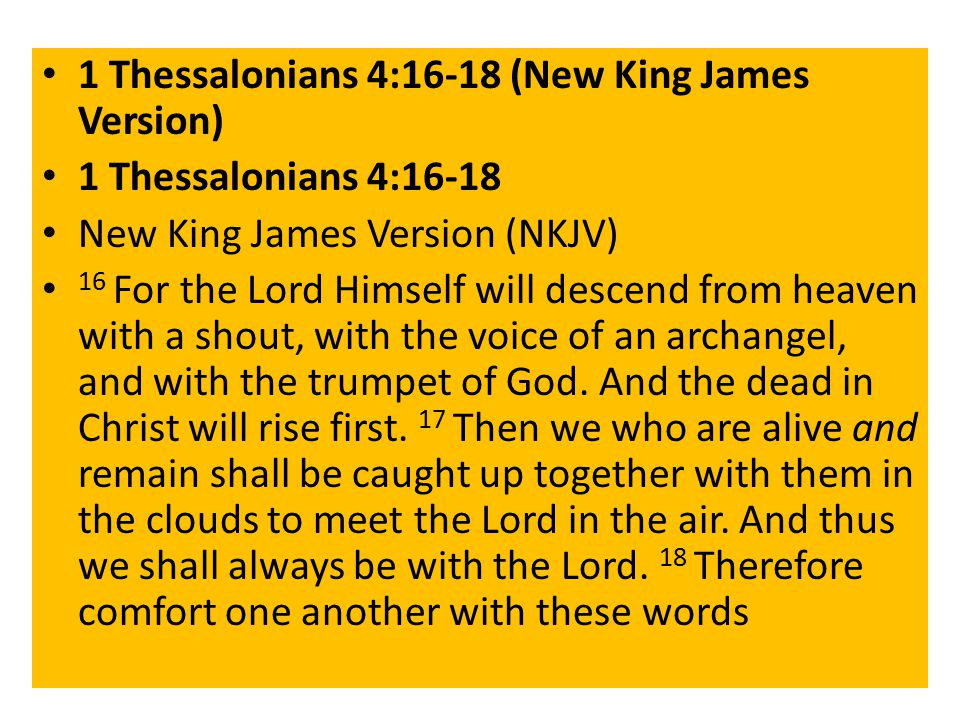 1 Thessalonians 4:16-18 (New King James Version) 1 Thessalonians 4:16-18 New King James Version (NKJV) 16 For the Lord Himself will descend from heaven with a shout, with the voice of an archangel, and with the trumpet of God.