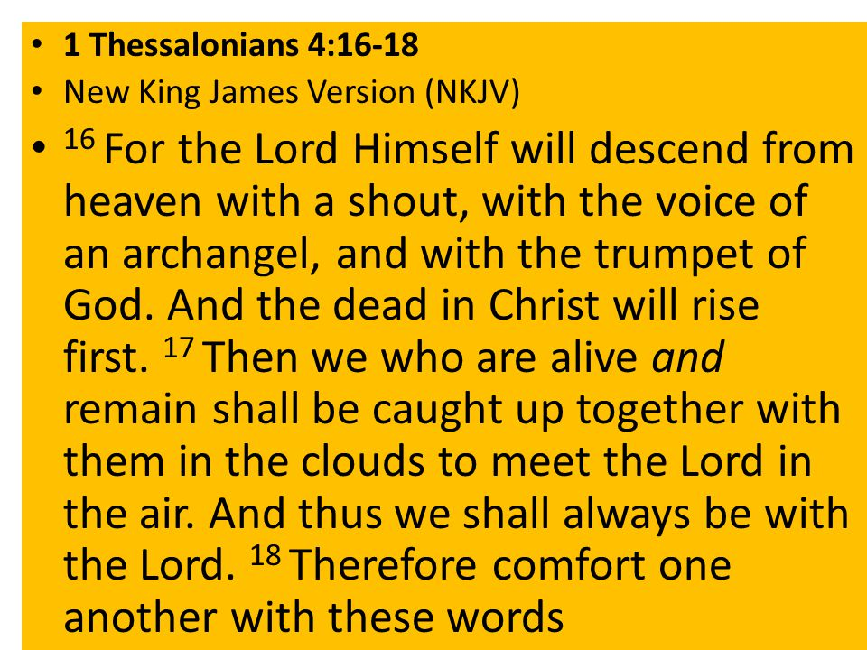 1 Thessalonians 4:16-18 New King James Version (NKJV) 16 For the Lord Himself will descend from heaven with a shout, with the voice of an archangel, and with the trumpet of God.
