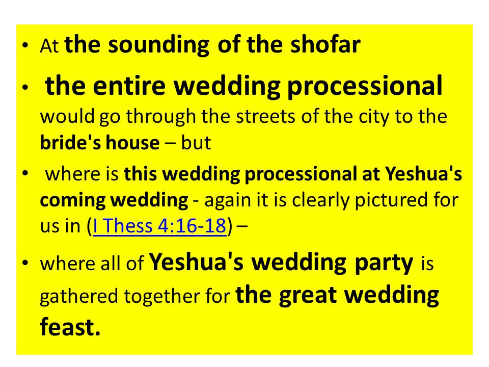At the sounding of the shofar the entire wedding processional would go through the streets of the city to the bride s house – but where is this wedding processional at Yeshua s coming wedding - again it is clearly pictured for us in (I Thess 4:16-18) –I Thess 4:16-18 where all of Yeshua s wedding party is gathered together for the great wedding feast.