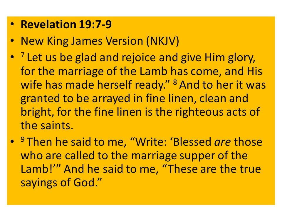 Revelation 19:7-9 New King James Version (NKJV) 7 Let us be glad and rejoice and give Him glory, for the marriage of the Lamb has come, and His wife has made herself ready. 8 And to her it was granted to be arrayed in fine linen, clean and bright, for the fine linen is the righteous acts of the saints.