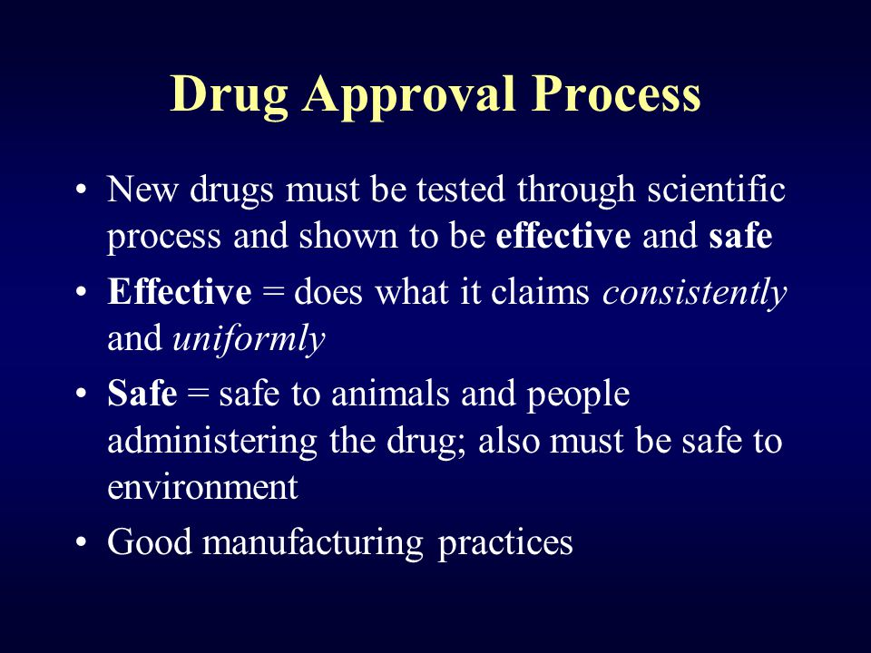 Drug Approval Process New drugs must be tested through scientific process and shown to be effective and safe Effective = does what it claims consisten