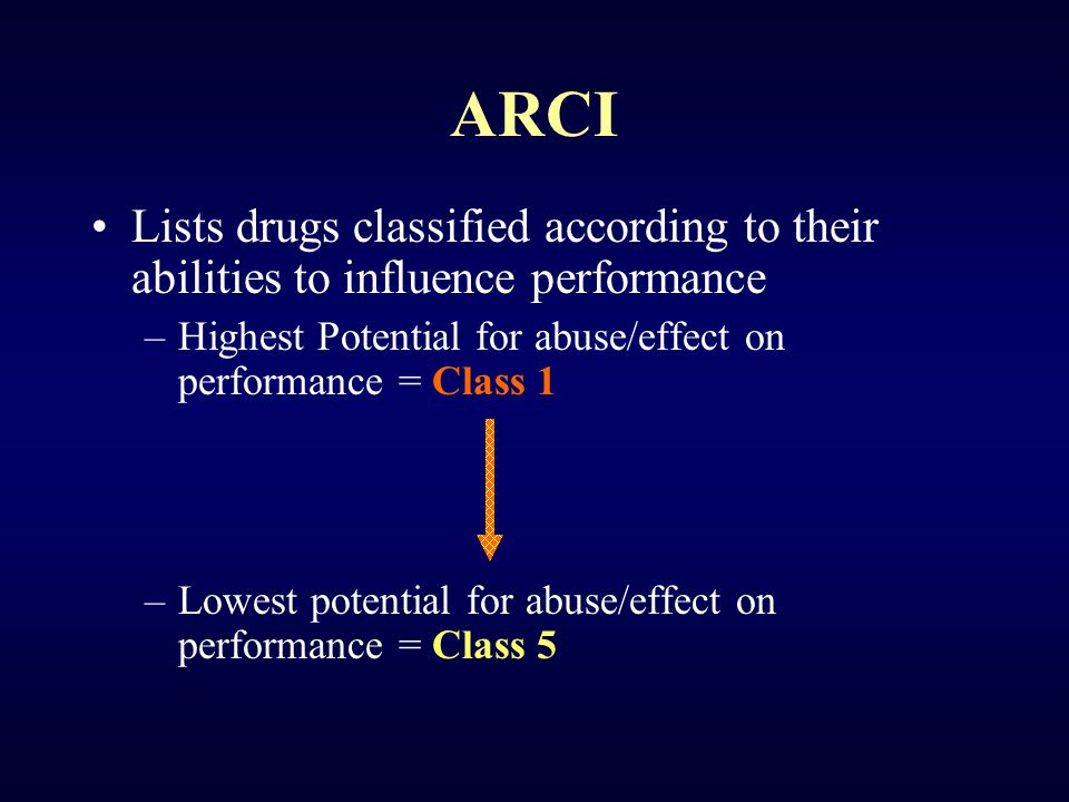 ARCI Lists drugs classified according to their abilities to influence performance –Highest Potential for abuse/effect on performance = Class 1 –Lowest