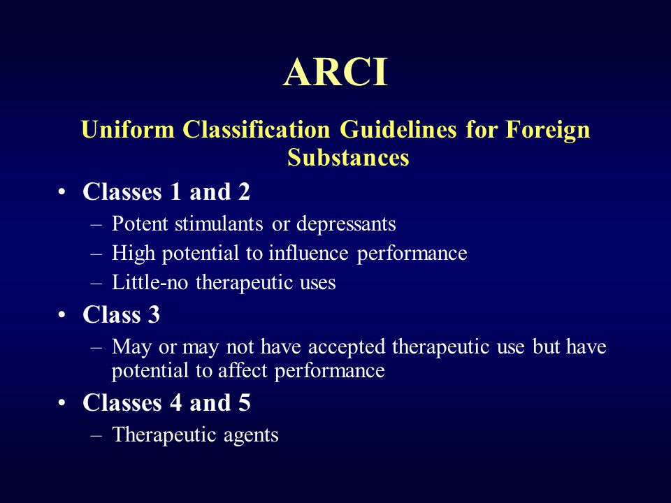 ARCI Uniform Classification Guidelines for Foreign Substances Classes 1 and 2 –Potent stimulants or depressants –High potential to influence performance –Little-no therapeutic uses Class 3 –May or may not have accepted therapeutic use but have potential to affect performance Classes 4 and 5 –Therapeutic agents