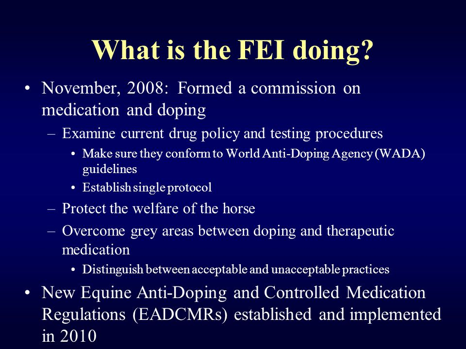 What is the FEI doing? November, 2008: Formed a commission on medication and doping –Examine current drug policy and testing procedures Make sure they