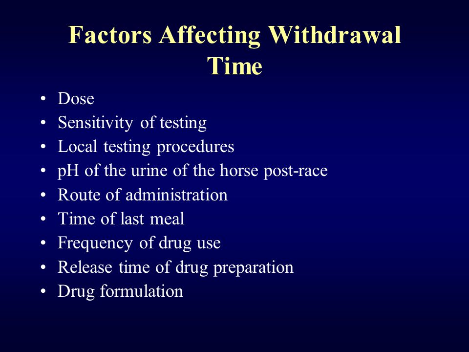 Factors Affecting Withdrawal Time Dose Sensitivity of testing Local testing procedures pH of the urine of the horse post-race Route of administration