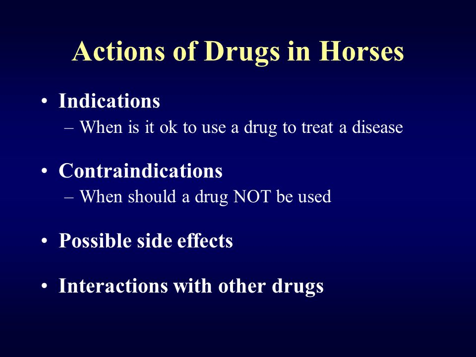 Actions of Drugs in Horses Indications –When is it ok to use a drug to treat a disease Contraindications –When should a drug NOT be used Possible side