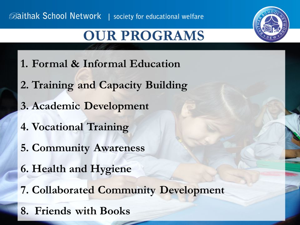 OUR PROGRAMS 1.Formal & Informal Education 2.Training and Capacity Building 3.Academic Development 4.Vocational Training 5.Community Awareness 6.Health and Hygiene 7.Collaborated Community Development 8.