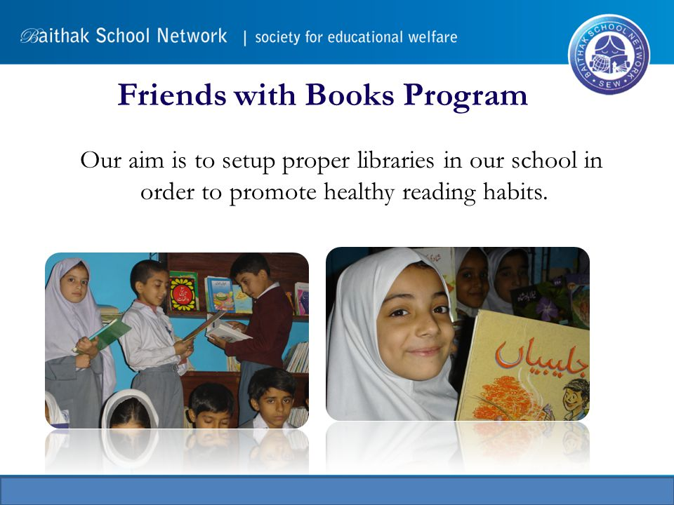 Friends with Books Program Our aim is to setup proper libraries in our school in order to promote healthy reading habits.