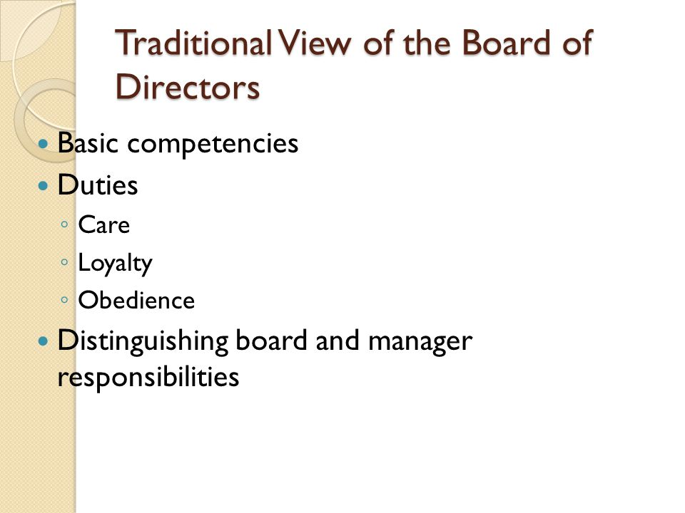 Traditional View of the Board of Directors Basic competencies Duties ◦ Care ◦ Loyalty ◦ Obedience Distinguishing board and manager responsibilities
