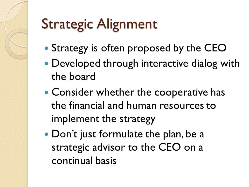 Strategic Alignment Strategy is often proposed by the CEO Developed through interactive dialog with the board Consider whether the cooperative has the financial and human resources to implement the strategy Don't just formulate the plan, be a strategic advisor to the CEO on a continual basis