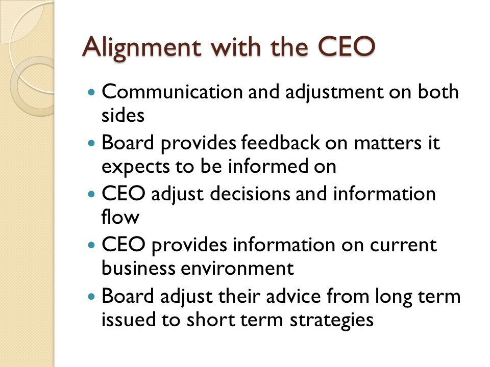 Alignment with the CEO Communication and adjustment on both sides Board provides feedback on matters it expects to be informed on CEO adjust decisions and information flow CEO provides information on current business environment Board adjust their advice from long term issued to short term strategies