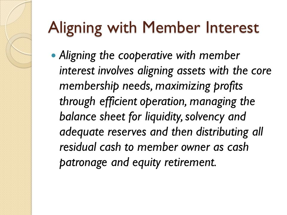 Aligning with Member Interest Aligning the cooperative with member interest involves aligning assets with the core membership needs, maximizing profits through efficient operation, managing the balance sheet for liquidity, solvency and adequate reserves and then distributing all residual cash to member owner as cash patronage and equity retirement.