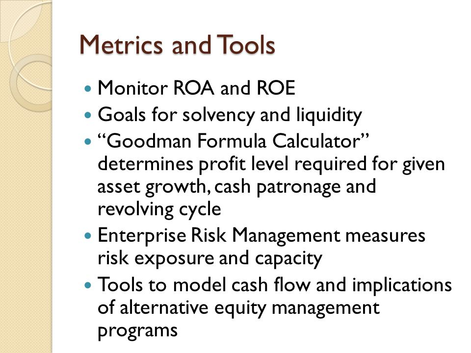Metrics and Tools Monitor ROA and ROE Goals for solvency and liquidity Goodman Formula Calculator determines profit level required for given asset growth, cash patronage and revolving cycle Enterprise Risk Management measures risk exposure and capacity Tools to model cash flow and implications of alternative equity management programs