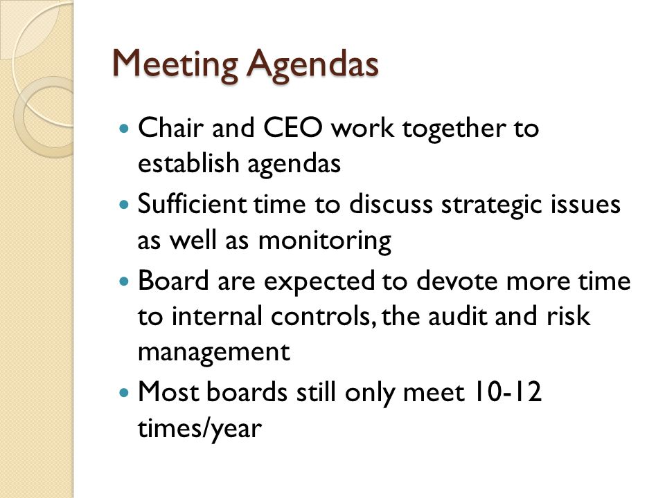 Meeting Agendas Chair and CEO work together to establish agendas Sufficient time to discuss strategic issues as well as monitoring Board are expected to devote more time to internal controls, the audit and risk management Most boards still only meet 10-12 times/year