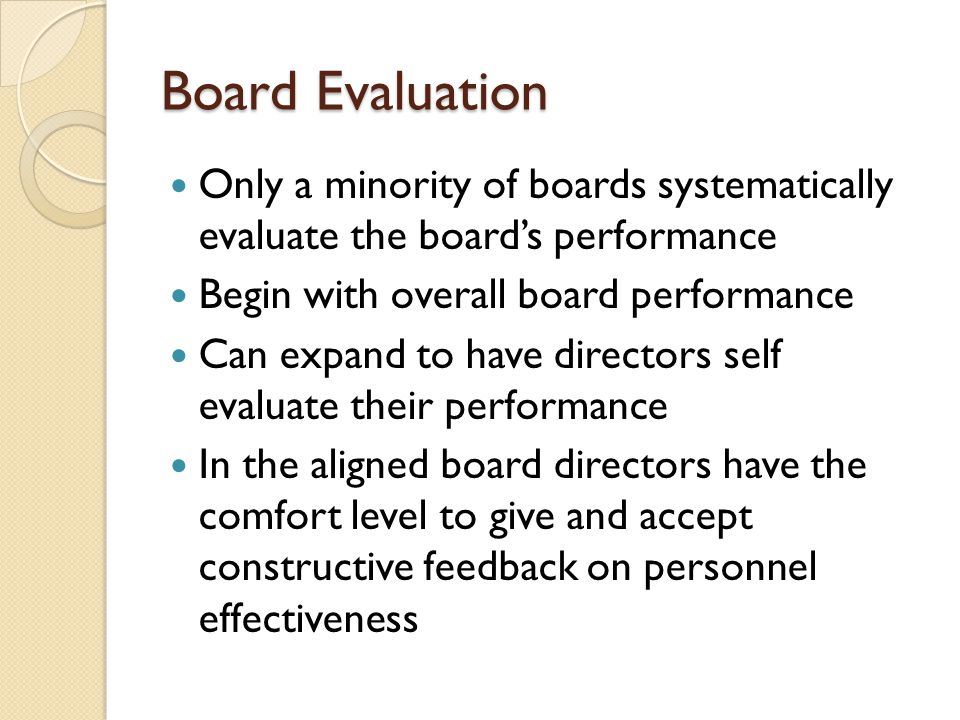 Board Evaluation Only a minority of boards systematically evaluate the board's performance Begin with overall board performance Can expand to have directors self evaluate their performance In the aligned board directors have the comfort level to give and accept constructive feedback on personnel effectiveness