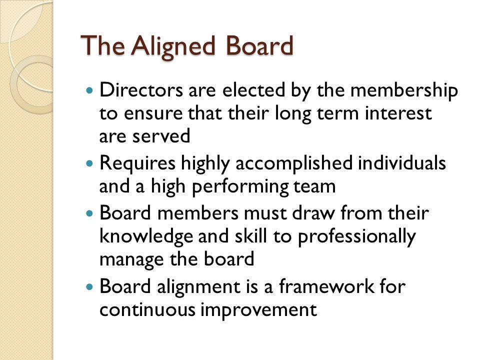 The Aligned Board Directors are elected by the membership to ensure that their long term interest are served Requires highly accomplished individuals and a high performing team Board members must draw from their knowledge and skill to professionally manage the board Board alignment is a framework for continuous improvement