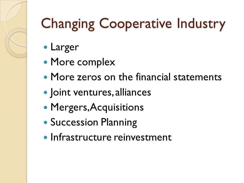 Changing Cooperative Industry Larger More complex More zeros on the financial statements Joint ventures, alliances Mergers, Acquisitions Succession Planning Infrastructure reinvestment