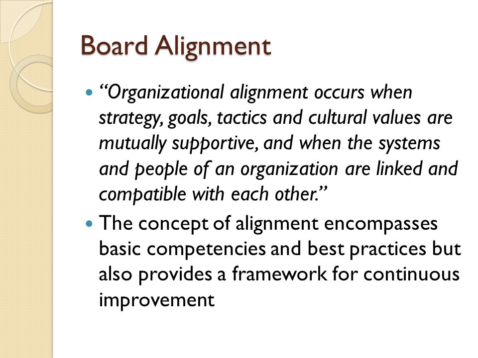 Board Alignment Organizational alignment occurs when strategy, goals, tactics and cultural values are mutually supportive, and when the systems and people of an organization are linked and compatible with each other. The concept of alignment encompasses basic competencies and best practices but also provides a framework for continuous improvement