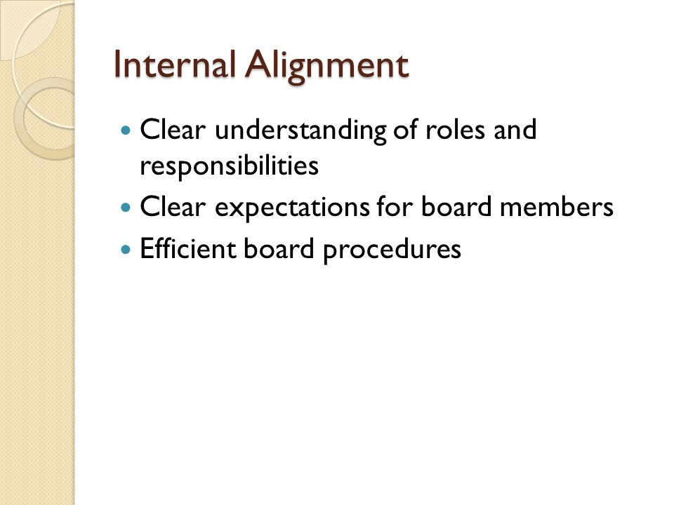 Internal Alignment Clear understanding of roles and responsibilities Clear expectations for board members Efficient board procedures