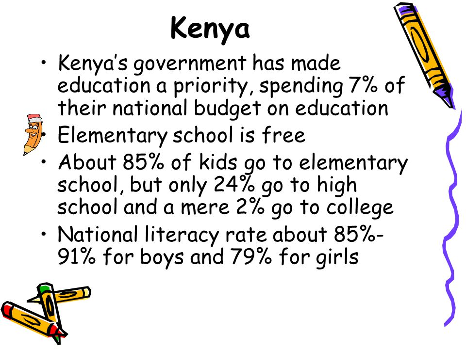 Kenya Kenya's government has made education a priority, spending 7% of their national budget on education Elementary school is free About 85% of kids