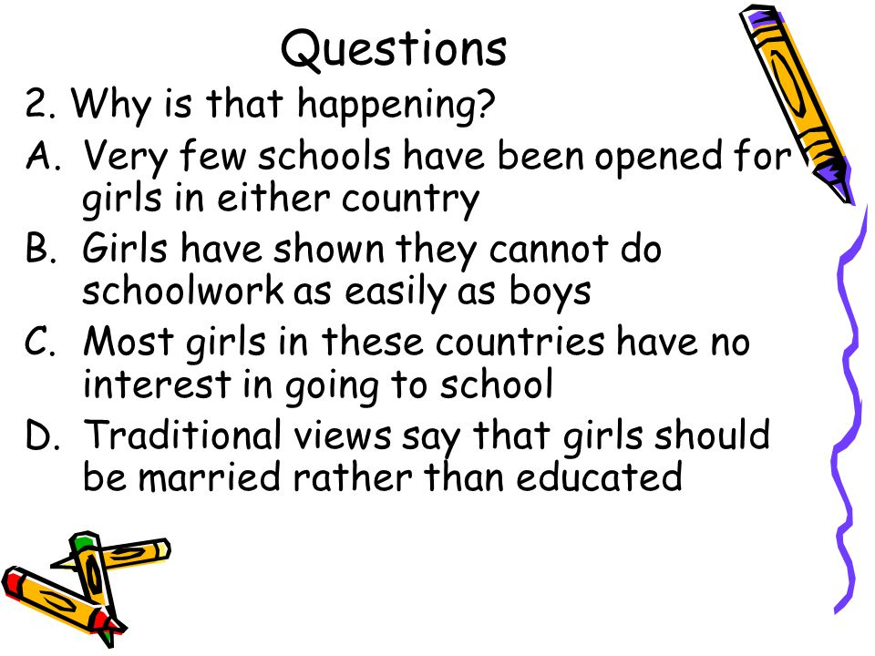 Questions 2. Why is that happening? A.Very few schools have been opened for girls in either country B.Girls have shown they cannot do schoolwork as ea