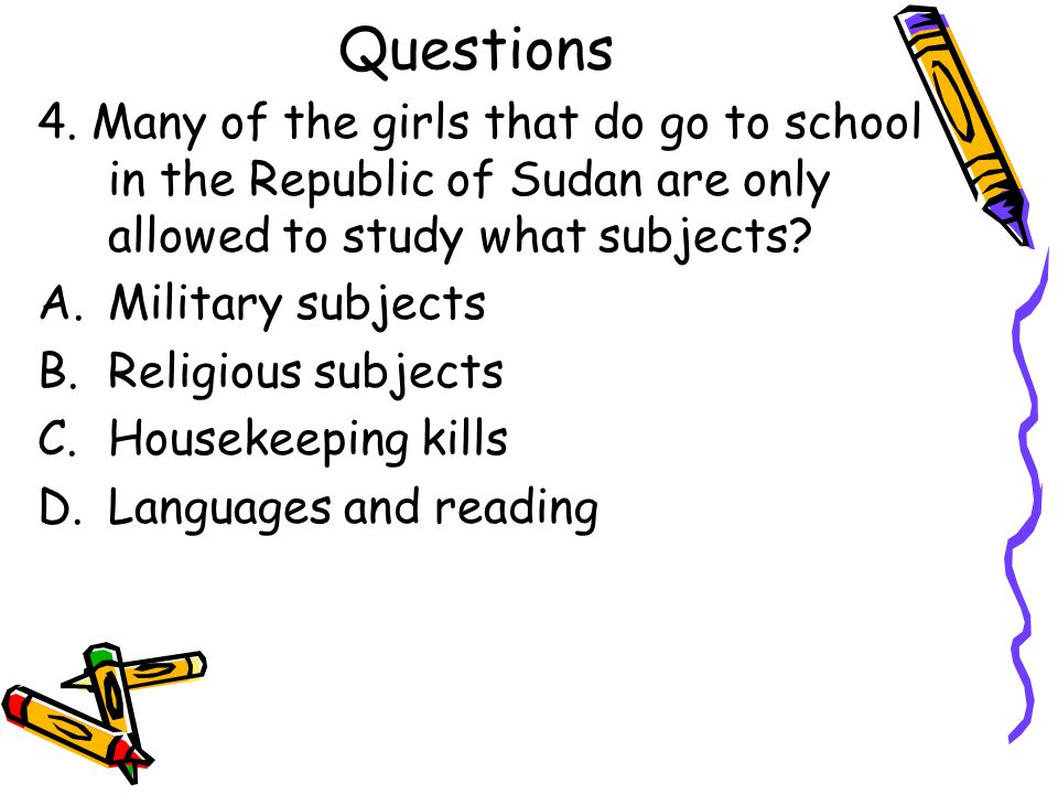 Questions 4. Many of the girls that do go to school in the Republic of Sudan are only allowed to study what subjects? A.Military subjects B.Religious