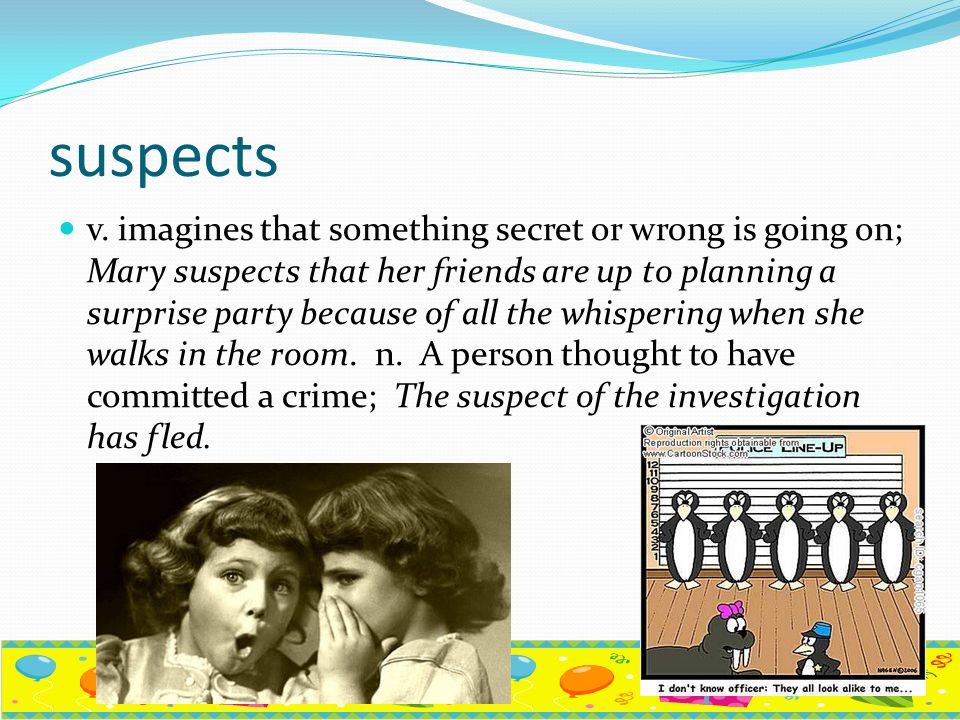 suspects v. imagines that something secret or wrong is going on; Mary suspects that her friends are up to planning a surprise party because of all the