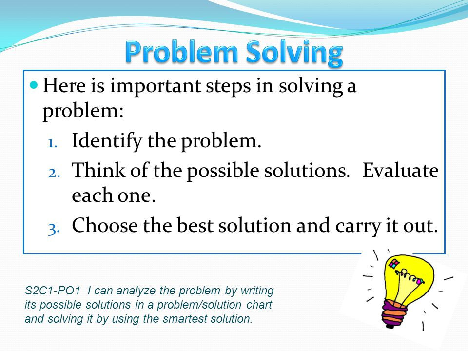Here is important steps in solving a problem: 1. Identify the problem. 2. Think of the possible solutions. Evaluate each one. 3. Choose the best solut