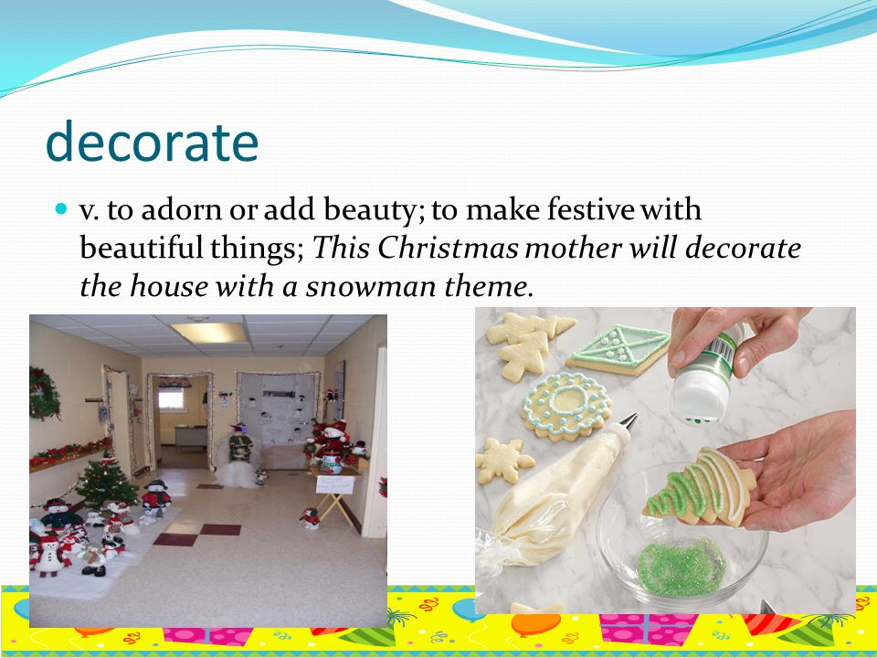 decorate v. to adorn or add beauty; to make festive with beautiful things; This Christmas mother will decorate the house with a snowman theme.